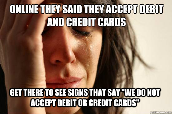 online they said they accept debit and credit cards get ther - First World Problems