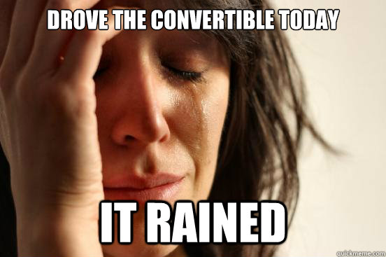drove the convertible today it rained - First World Problems