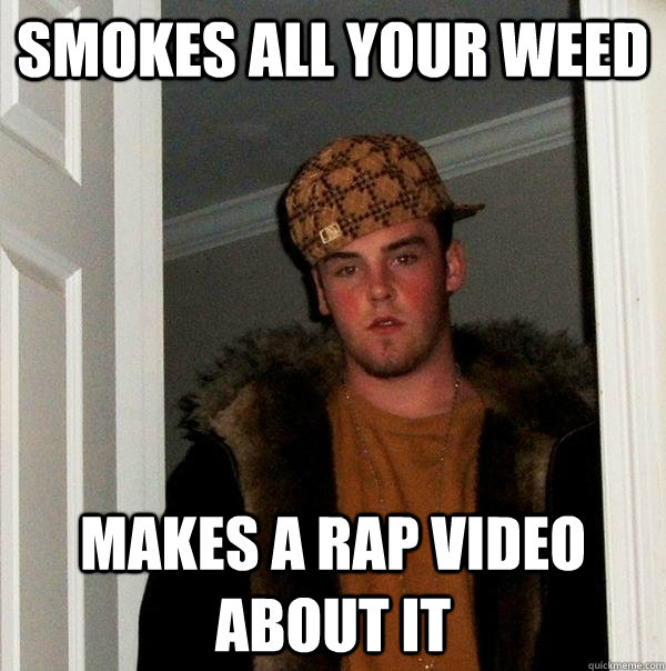 smokes all your weed makes a rap video about it - Scumbag Steve