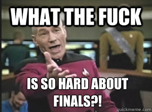 what the fuck is so hard about finals - Annoyed Picard