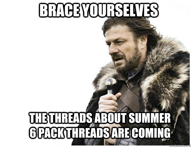 brace yourselves the threads about summer 6 pack threads are - Imminent Ned