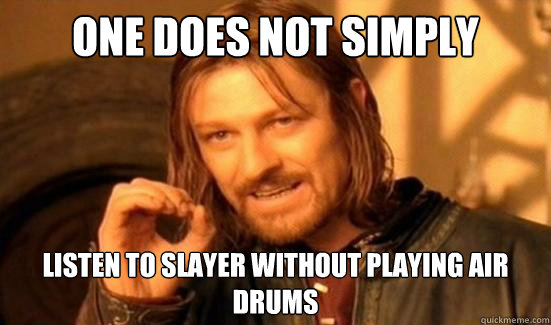 one does not simply listen to slayer without playing air dru - Boromir