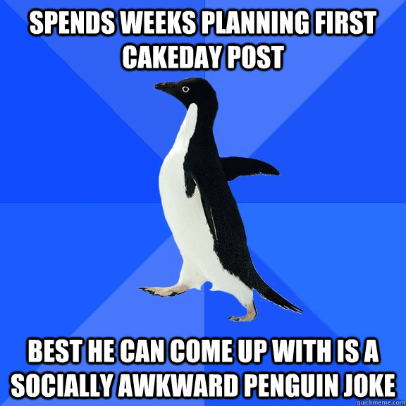 spends weeks planning first cakeday post best he can come up - Socially Awkward Penguin