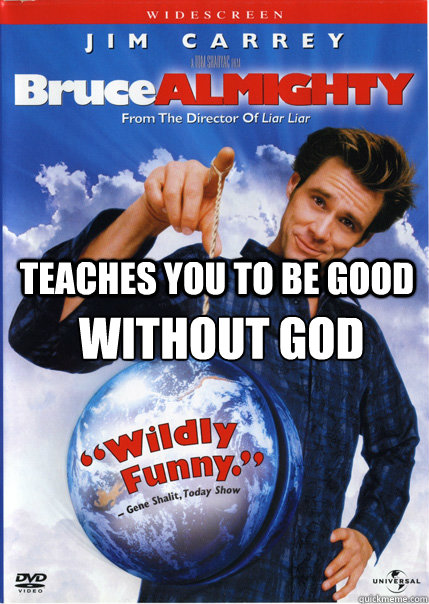 teaches you to be good without god - Bruce Almighty
