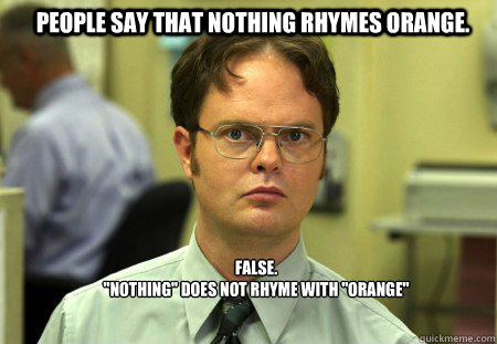 people say that nothing rhymes orange false nothing do - Schrute