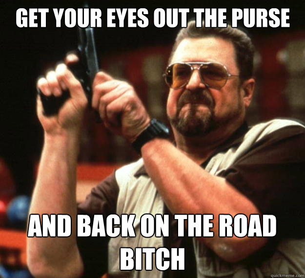 get your eyes out the purse and back on the road bitch - Big Lebowski