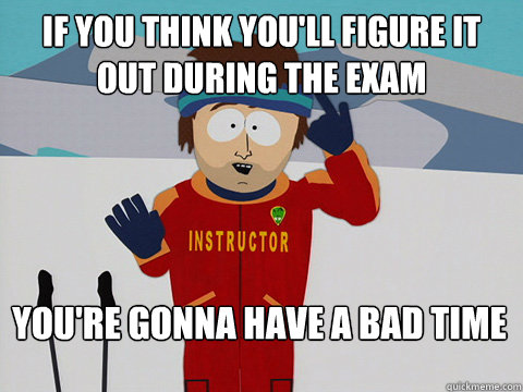 if you think youll figure it out during the exam youre gon - Bad Time