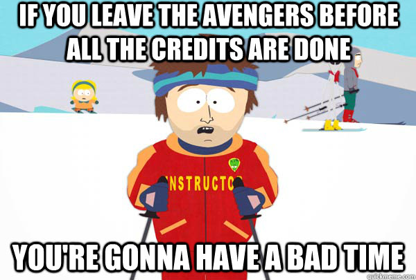 if you leave the avengers before all the credits are done yo - Super Cool Ski Instructor