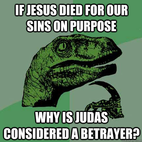 if jesus died for our sins on purpose why is judas considere - Philosoraptor
