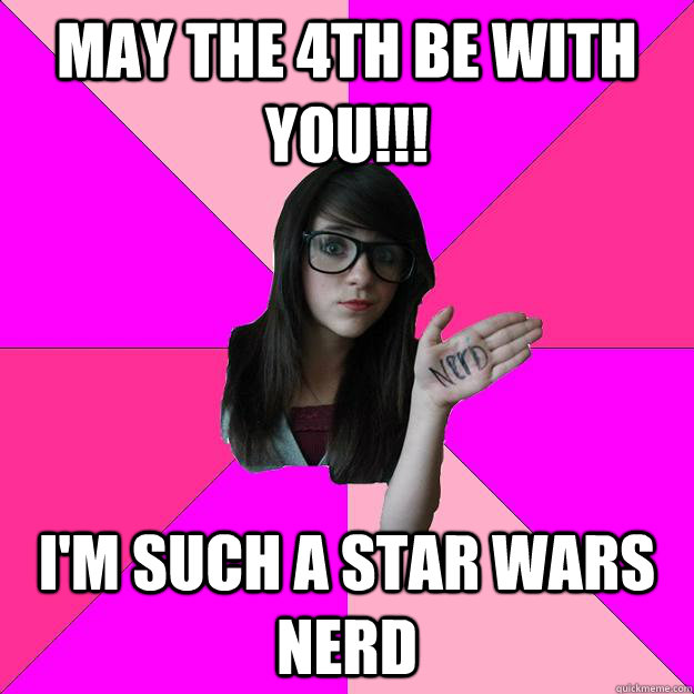 may the 4th be with you im such a star wars nerd - Idiot Nerd Girl