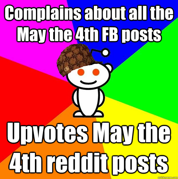 complains about all the may the 4th fb posts upvotes may the - Scumbag Redditor