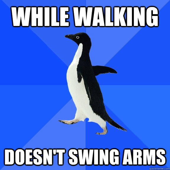 while walking doesnt swing arms - Socially Awkward Penguin