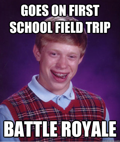 goes on first school field trip battle royale - Bad Luck Brian