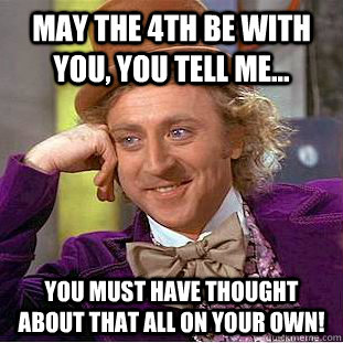may the 4th be with you you tell me you must have though - Condescending Wonka