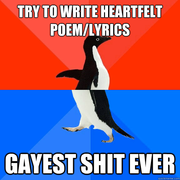 try to write heartfelt poemlyrics gayest shit ever - Socially Awesome Awkward Penguin