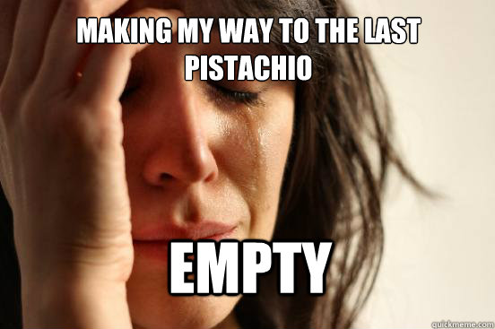 making my way to the last pistachio empty - First World Problems