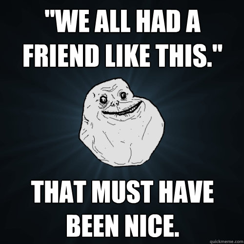 we all had a friend like this that must have been nice - Forever Alone