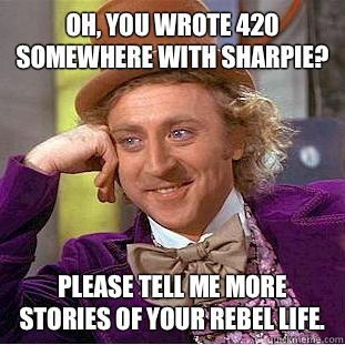 Oh you wrote 420 somewhere with sharpie Please go on posting - Condescending Wonka