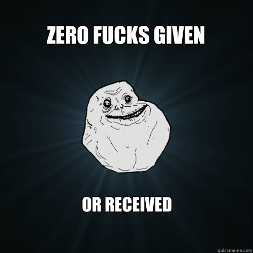 zero fucks given or received  - Forever Alone