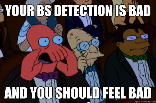 your bs detection is bad and you should feel bad - Your meme is bad and you should feel bad!