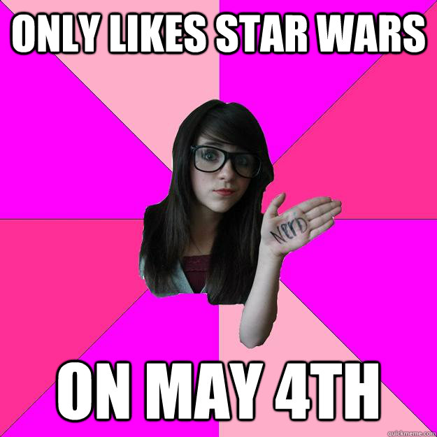 only likes star wars on may 4th - Idiot Nerd Girl