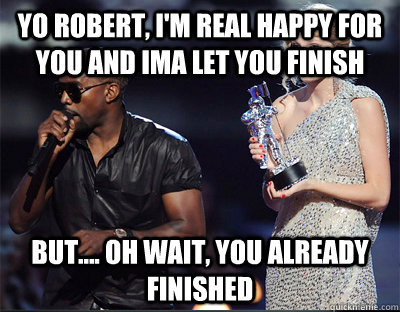 yo robert im real happy for you and ima let you finish but - Imma let you finish