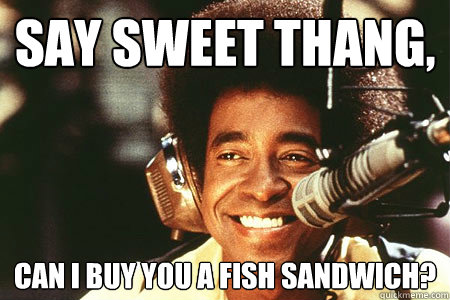Say sweet thang Can I buy you a fish sandwich Ladies Man Fish quickmeme
