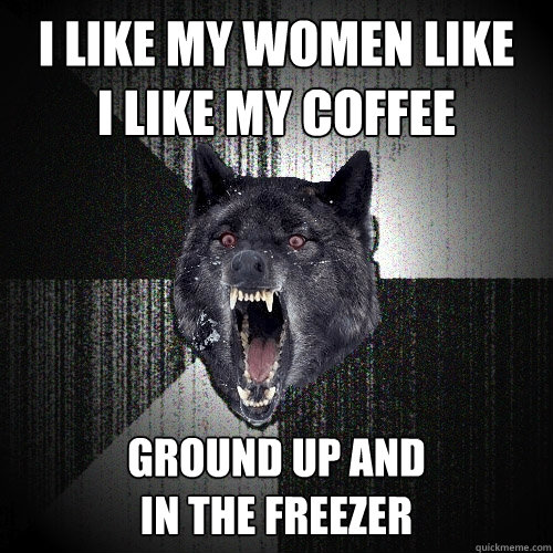 i like my women like i like my coffee ground up and in the f - Insanity Wolf