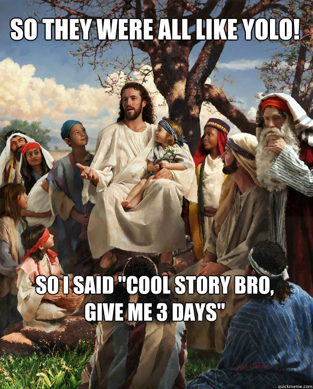 so they were all like yolo so i said cool story bro give  - Story Time Jesus