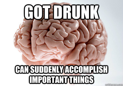 got drunk can suddenly accomplish important things - Scumbag Brain