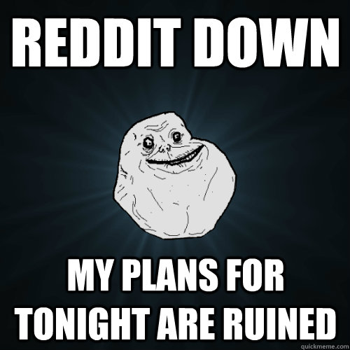 reddit down my plans for tonight are ruined - Forever Alone