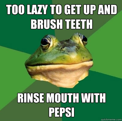 too lazy to get up and brush teeth rinse mouth with pepsi - Foul Bachelor Frog