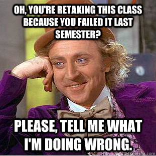 oh youre retaking this class because you failed it last se - Condescending Wonka