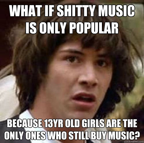 what if shitty music is only popular because 13yr old girls  - conspiracy keanu