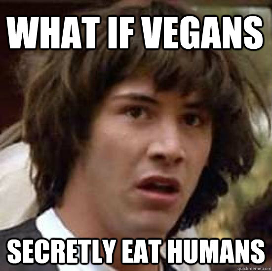 what if vegans secretly eat humans  - conspiracy keanu