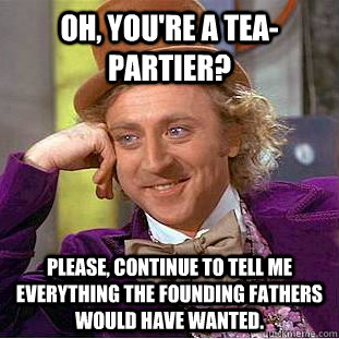 oh youre a teapartier please continue to tell me everyt - Condescending Wonka