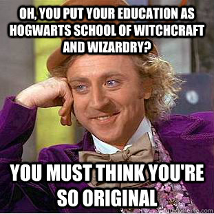oh you put your education as hogwarts school of witchcraft  - Condescending Wonka