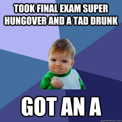 took final exam super hungover and a tad drunk got an a - Success Kid