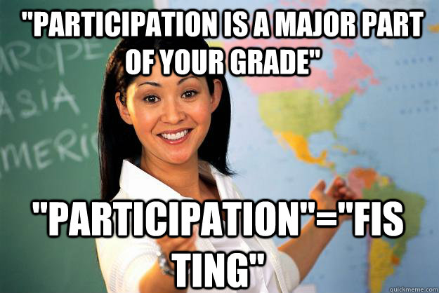 participation is a major part of your grade participation - Unhelpful High School Teacher