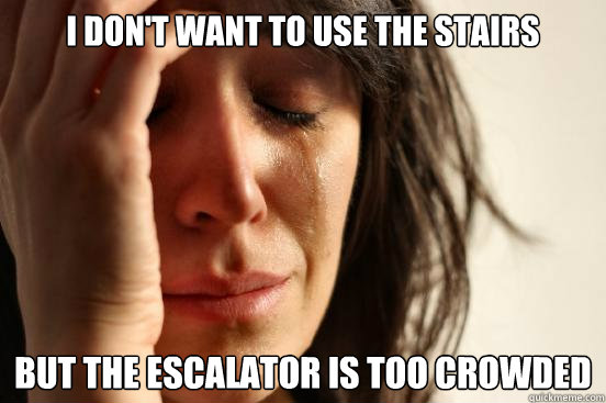 i dont want to use the stairs but the escalator is too crow - First World Problems