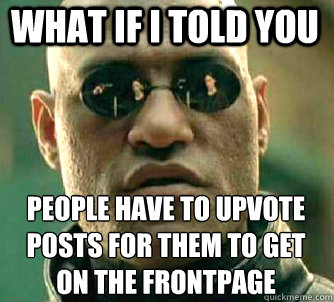what if i told you people have to upvote posts for them to g - Matrix Morpheus