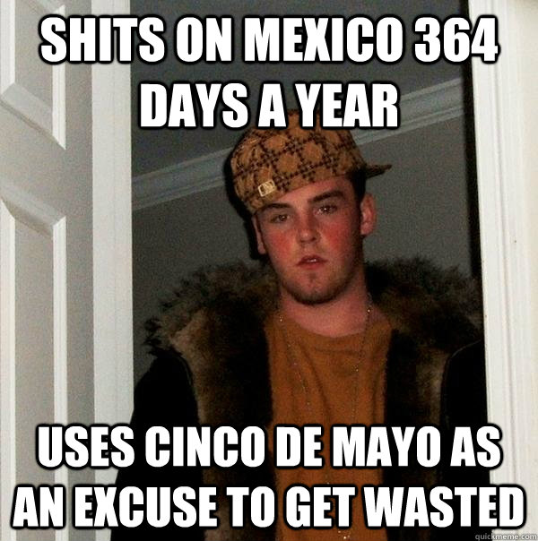 shits on mexico 364 days a year uses cinco de mayo as an exc - Scumbag Steve