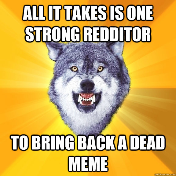 all it takes is one strong redditor to bring back a dead mem - Courage Wolf