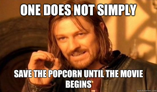 One Does Not Simply save the popcorn until the movie begins - Boromir