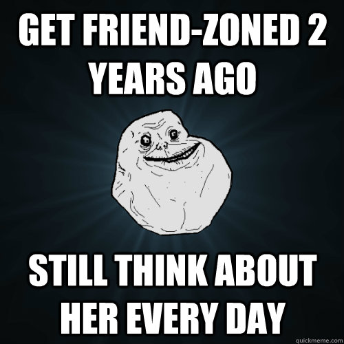 get friendzoned 2 years ago still think about her every day - Forever Alone