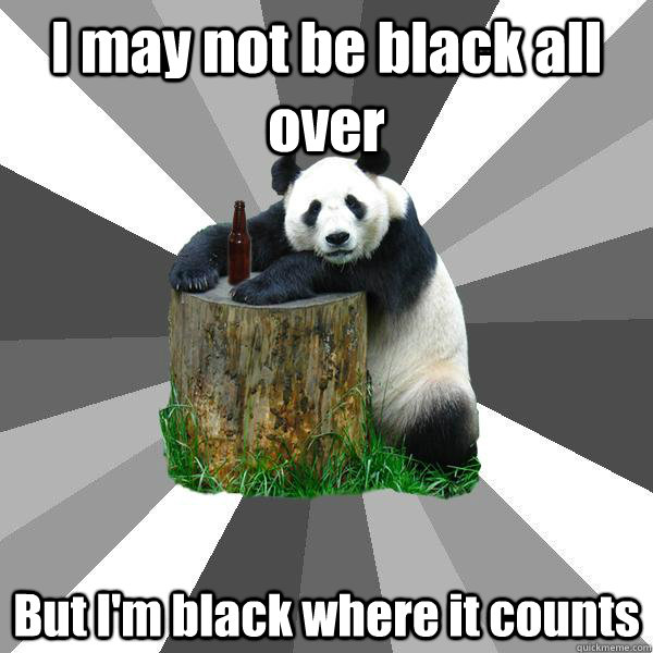 i may not be black all over but im black where it counts - Pickup-Line Panda
