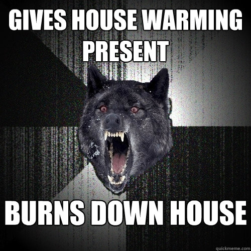 gives house warming present burns down house  - Insanity Wolf