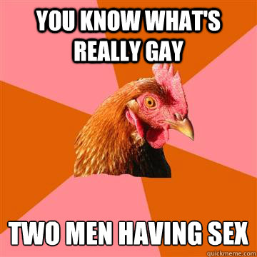 you know whats really gay two men having sex - Anti-Joke Chicken