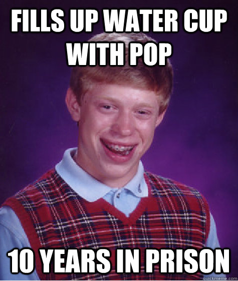fills up water cup with pop 10 years in prison - Bad Luck Brian