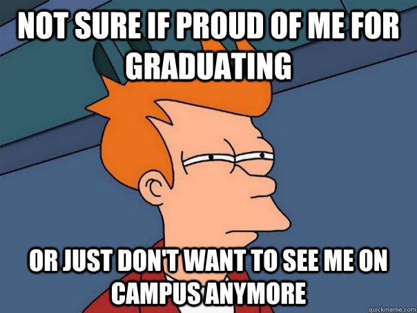 not sure if proud of me for graduating or just dont want to - Futurama Fry